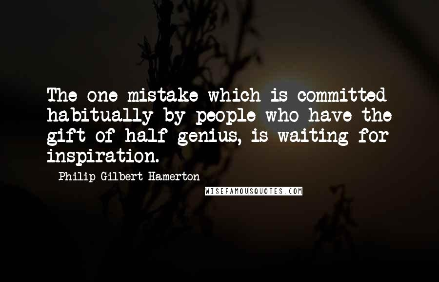 Philip Gilbert Hamerton quotes: The one mistake which is committed habitually by people who have the gift of half-genius, is waiting for inspiration.