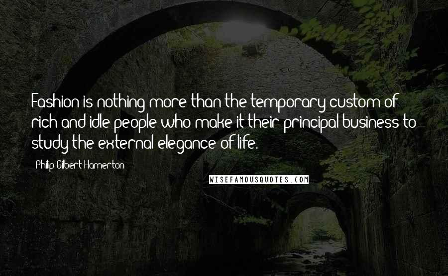 Philip Gilbert Hamerton quotes: Fashion is nothing more than the temporary custom of rich and idle people who make it their principal business to study the external elegance of life.