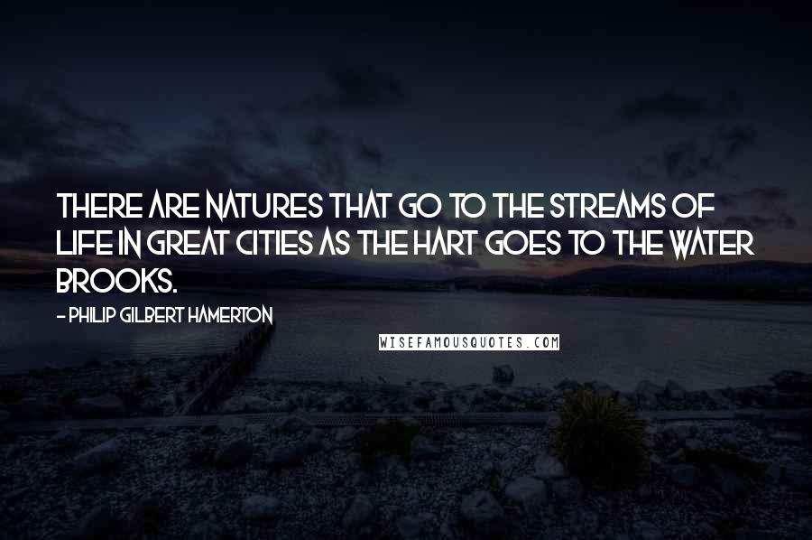 Philip Gilbert Hamerton quotes: There are natures that go to the streams of life in great cities as the hart goes to the water brooks.