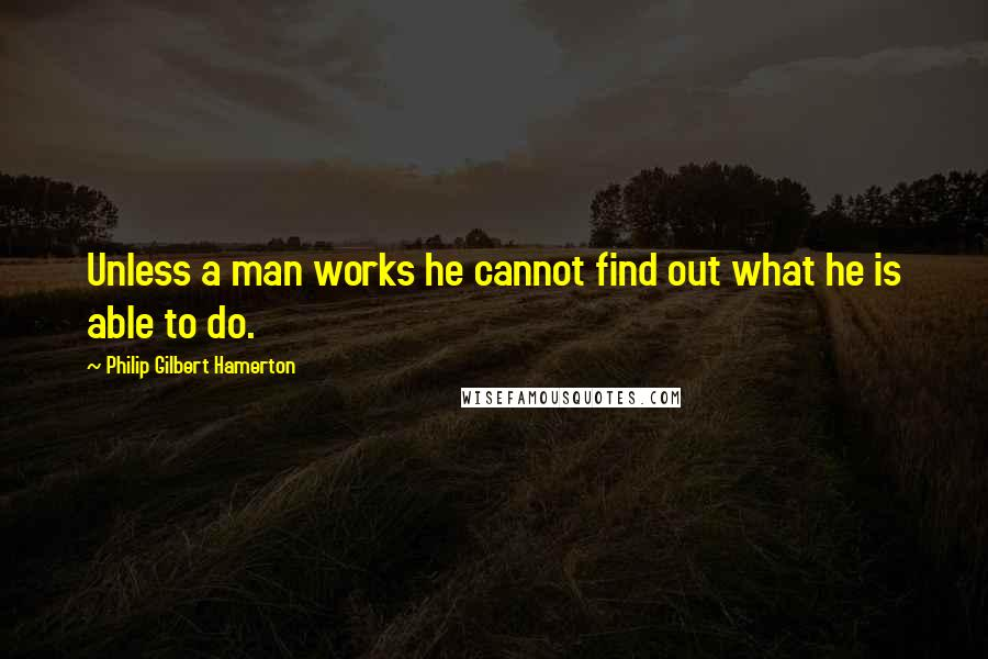 Philip Gilbert Hamerton quotes: Unless a man works he cannot find out what he is able to do.