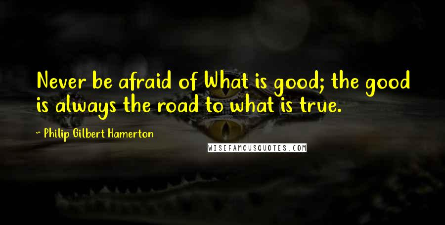 Philip Gilbert Hamerton quotes: Never be afraid of What is good; the good is always the road to what is true.