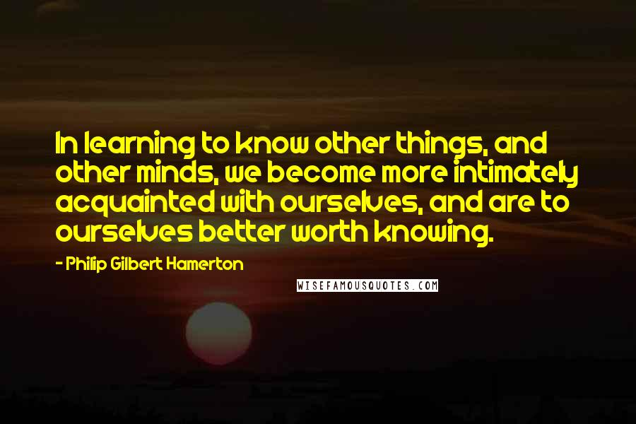 Philip Gilbert Hamerton quotes: In learning to know other things, and other minds, we become more intimately acquainted with ourselves, and are to ourselves better worth knowing.