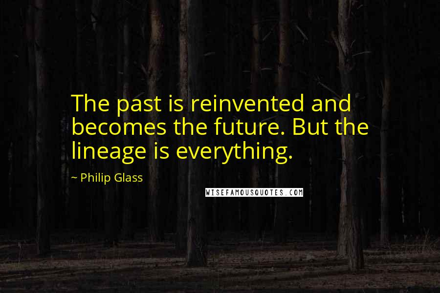 Philip Glass quotes: The past is reinvented and becomes the future. But the lineage is everything.
