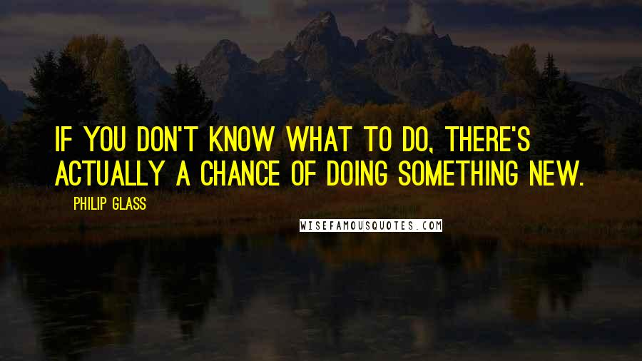 Philip Glass quotes: If you don't know what to do, there's actually a chance of doing something new.