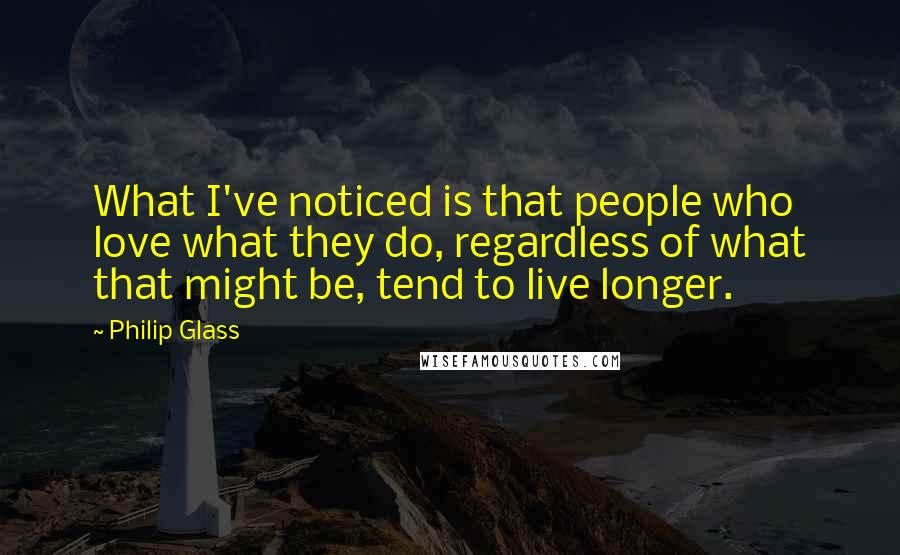 Philip Glass quotes: What I've noticed is that people who love what they do, regardless of what that might be, tend to live longer.