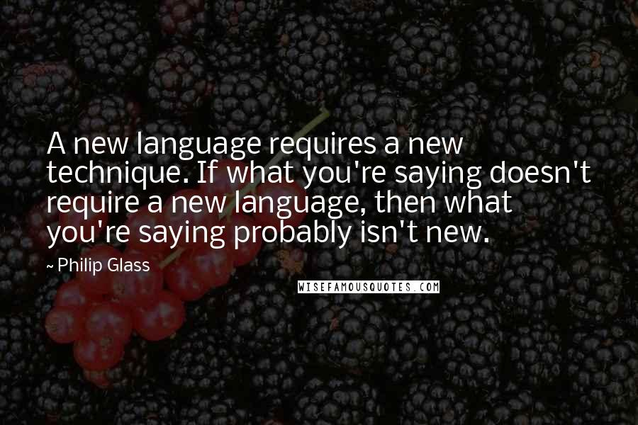 Philip Glass quotes: A new language requires a new technique. If what you're saying doesn't require a new language, then what you're saying probably isn't new.