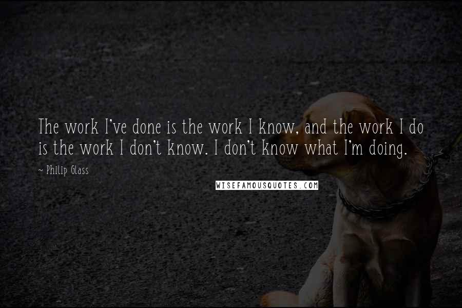 Philip Glass quotes: The work I've done is the work I know, and the work I do is the work I don't know. I don't know what I'm doing.