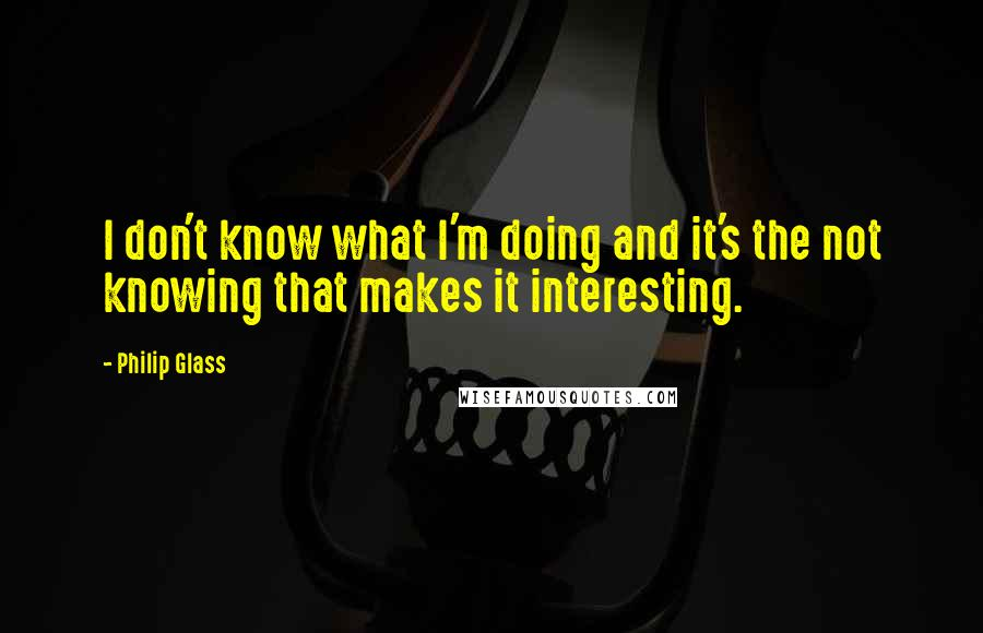Philip Glass quotes: I don't know what I'm doing and it's the not knowing that makes it interesting.