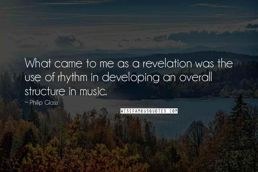 Philip Glass quotes: What came to me as a revelation was the use of rhythm in developing an overall structure in music.