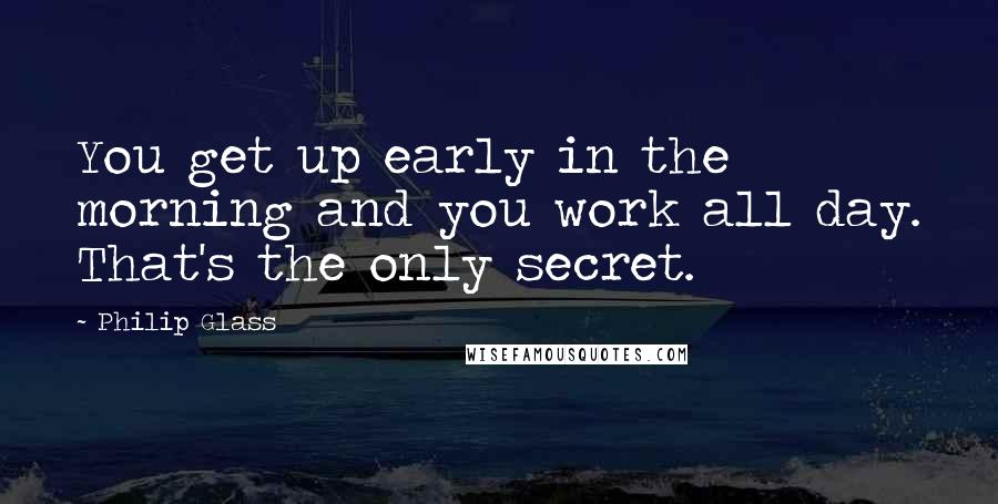 Philip Glass quotes: You get up early in the morning and you work all day. That's the only secret.