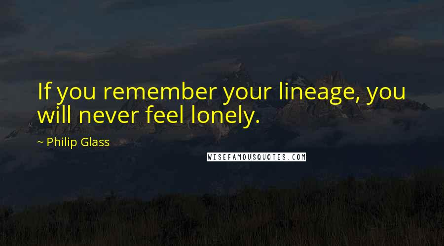 Philip Glass quotes: If you remember your lineage, you will never feel lonely.