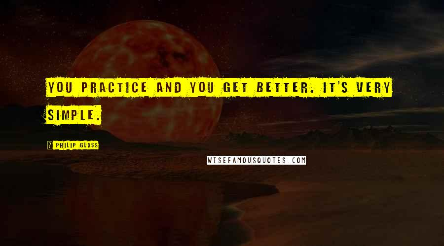 Philip Glass quotes: You practice and you get better. It's very simple.