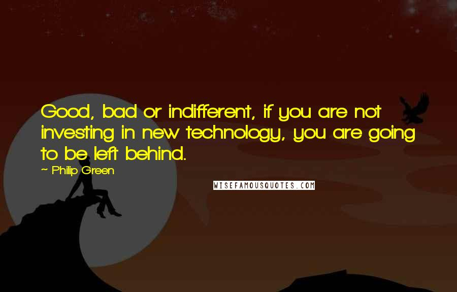 Philip Green quotes: Good, bad or indifferent, if you are not investing in new technology, you are going to be left behind.