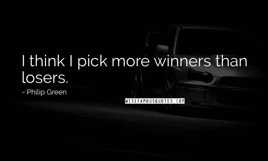Philip Green quotes: I think I pick more winners than losers.