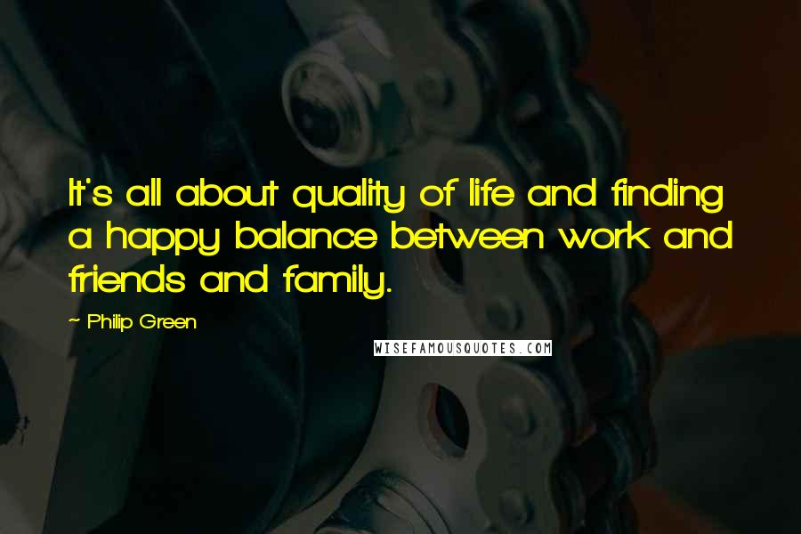 Philip Green quotes: It's all about quality of life and finding a happy balance between work and friends and family.