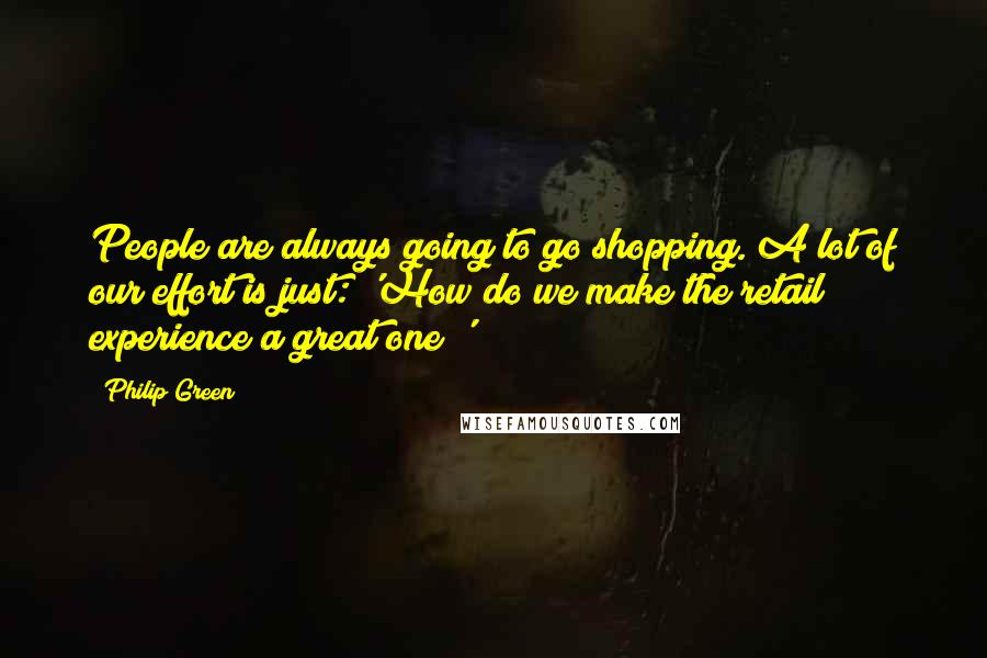 Philip Green quotes: People are always going to go shopping. A lot of our effort is just: 'How do we make the retail experience a great one?'