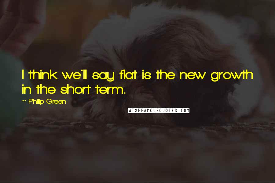 Philip Green quotes: I think we'll say flat is the new growth in the short term.