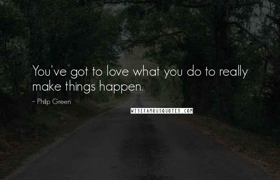 Philip Green quotes: You've got to love what you do to really make things happen.