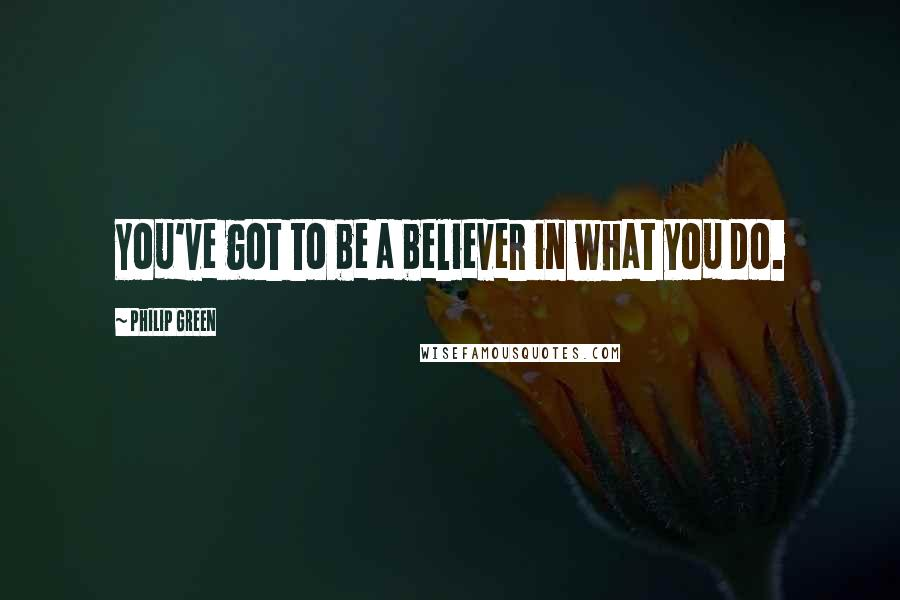 Philip Green quotes: You've got to be a believer in what you do.