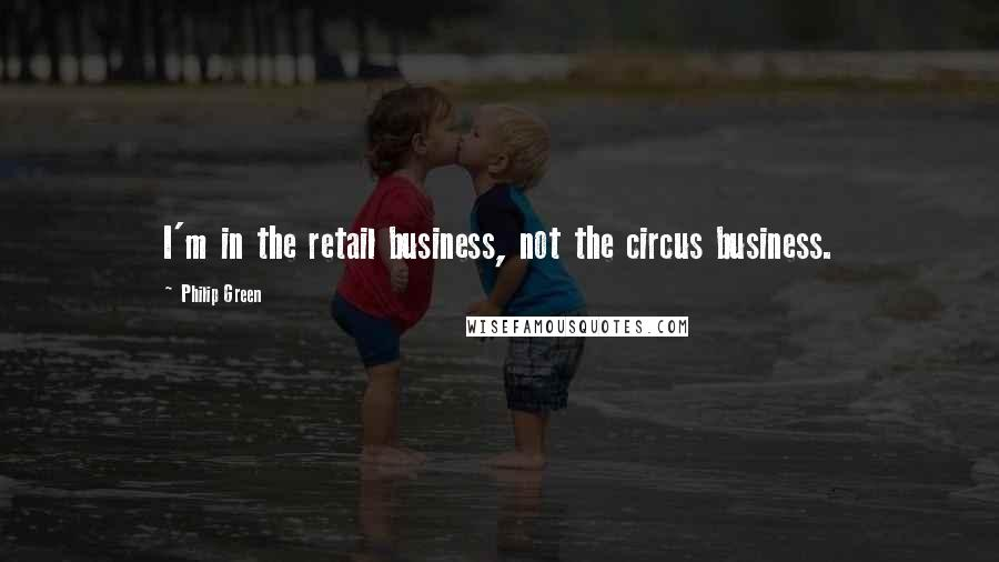 Philip Green quotes: I'm in the retail business, not the circus business.
