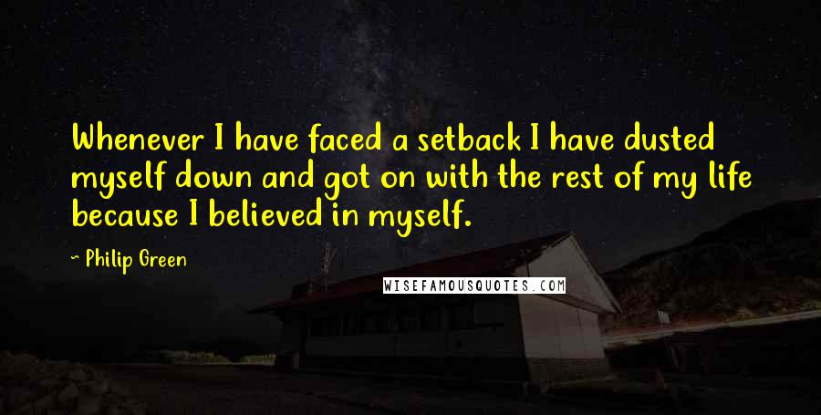 Philip Green quotes: Whenever I have faced a setback I have dusted myself down and got on with the rest of my life because I believed in myself.