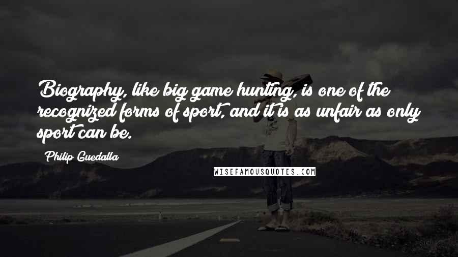 Philip Guedalla quotes: Biography, like big game hunting, is one of the recognized forms of sport, and it is as unfair as only sport can be.