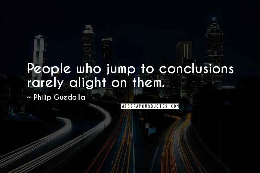 Philip Guedalla quotes: People who jump to conclusions rarely alight on them.