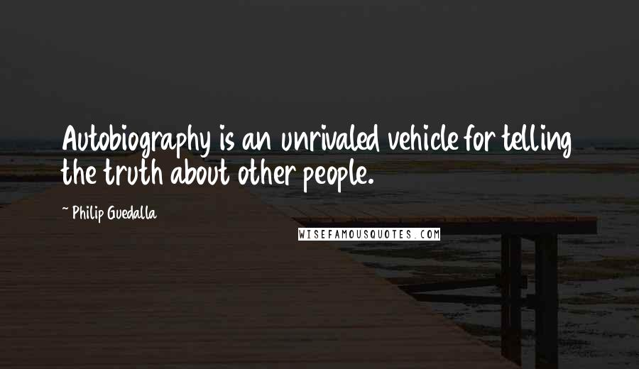 Philip Guedalla quotes: Autobiography is an unrivaled vehicle for telling the truth about other people.