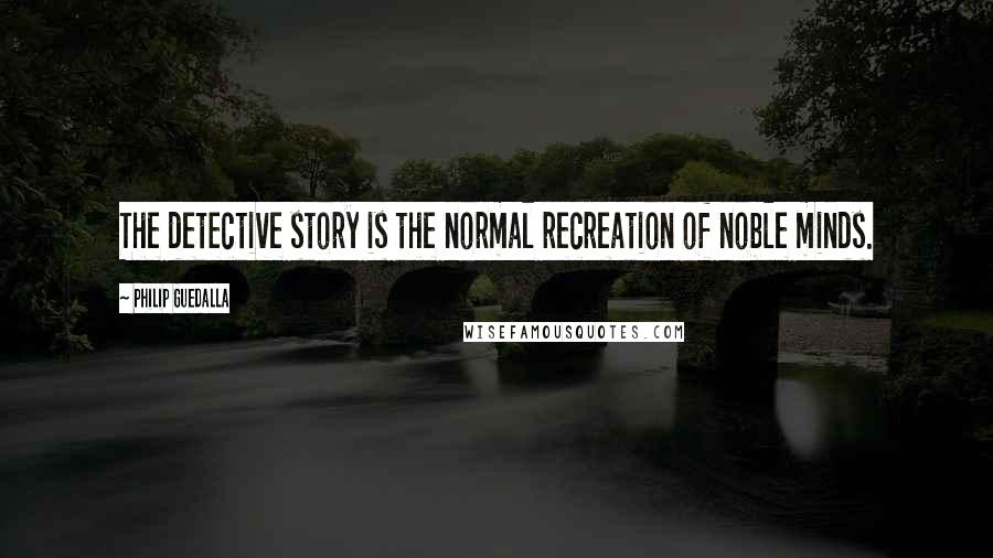 Philip Guedalla quotes: The detective story is the normal recreation of noble minds.