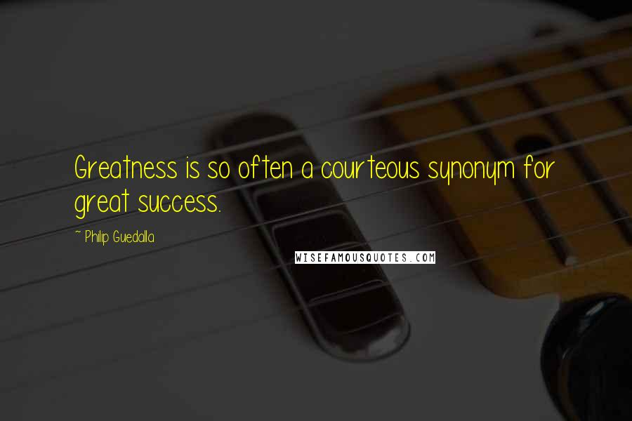 Philip Guedalla quotes: Greatness is so often a courteous synonym for great success.