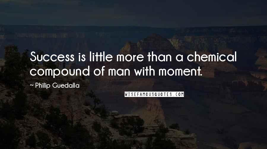 Philip Guedalla quotes: Success is little more than a chemical compound of man with moment.