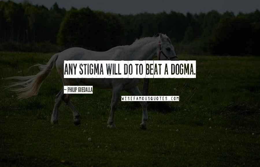 Philip Guedalla quotes: Any stigma will do to beat a dogma.