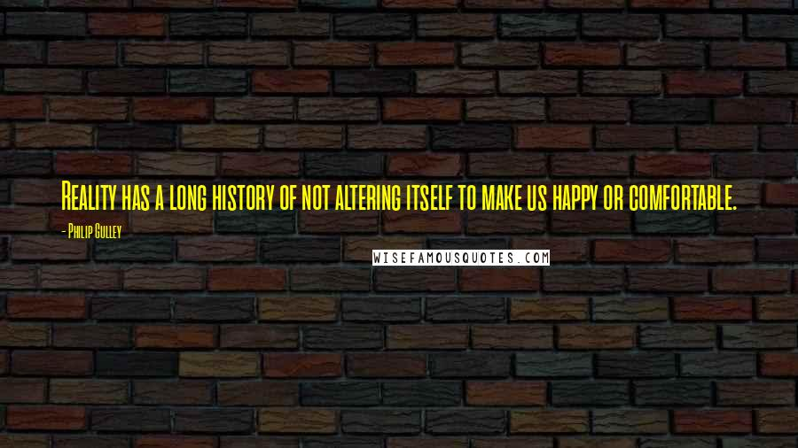 Philip Gulley quotes: Reality has a long history of not altering itself to make us happy or comfortable.