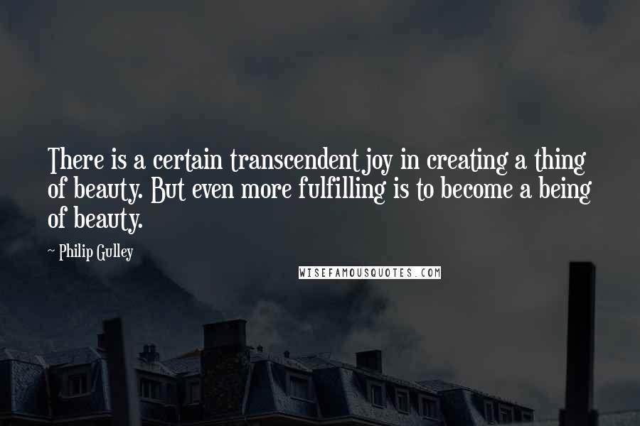 Philip Gulley quotes: There is a certain transcendent joy in creating a thing of beauty. But even more fulfilling is to become a being of beauty.