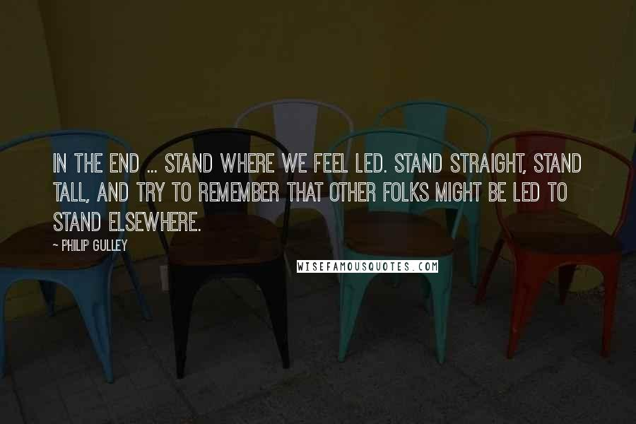 Philip Gulley quotes: In the end ... Stand where we feel led. Stand straight, stand tall, and try to remember that other folks might be led to stand elsewhere.