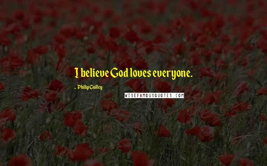Philip Gulley quotes: I believe God loves everyone.