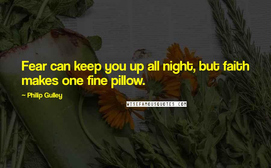 Philip Gulley quotes: Fear can keep you up all night, but faith makes one fine pillow.