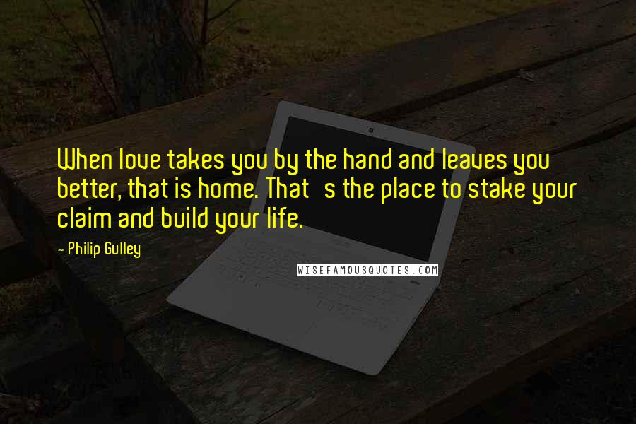 Philip Gulley quotes: When love takes you by the hand and leaves you better, that is home. That's the place to stake your claim and build your life.