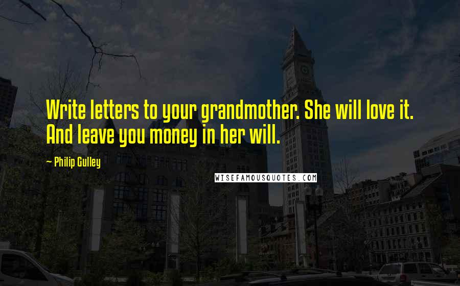 Philip Gulley quotes: Write letters to your grandmother. She will love it. And leave you money in her will.
