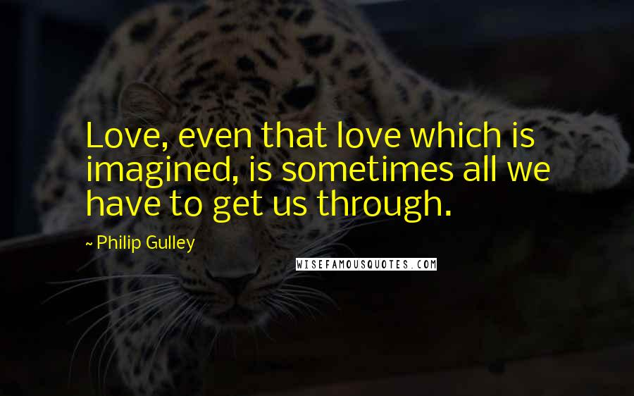 Philip Gulley quotes: Love, even that love which is imagined, is sometimes all we have to get us through.