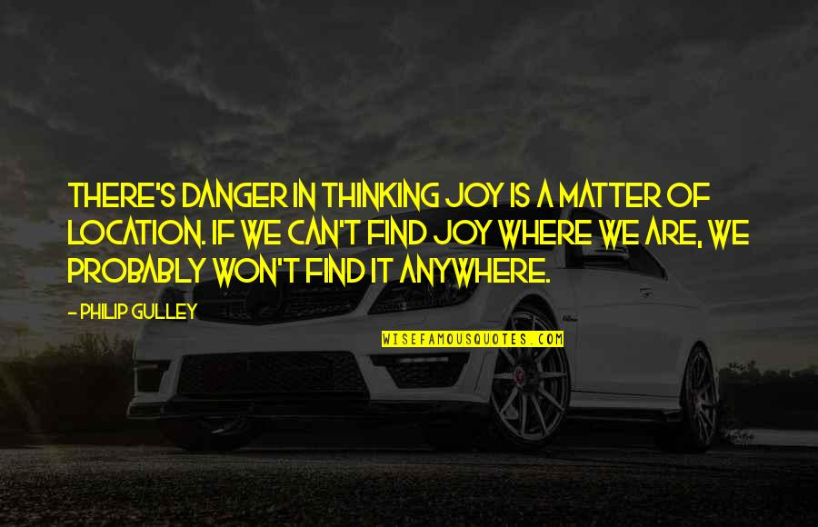 Philip Gulley Quotes By Philip Gulley: There's danger in thinking joy is a matter
