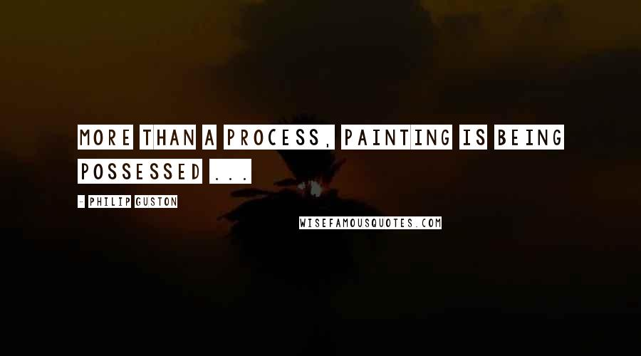 Philip Guston quotes: More than a process, painting is being possessed ...