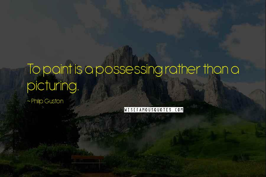 Philip Guston quotes: To paint is a possessing rather than a picturing.