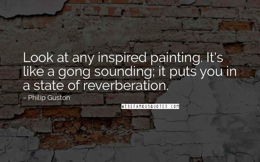 Philip Guston quotes: Look at any inspired painting. It's like a gong sounding; it puts you in a state of reverberation.