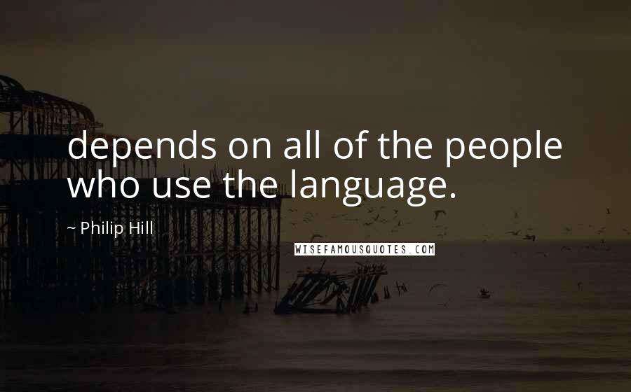 Philip Hill quotes: depends on all of the people who use the language.