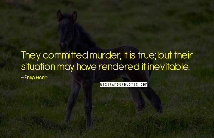 Philip Hone quotes: They committed murder, it is true; but their situation may have rendered it inevitable.