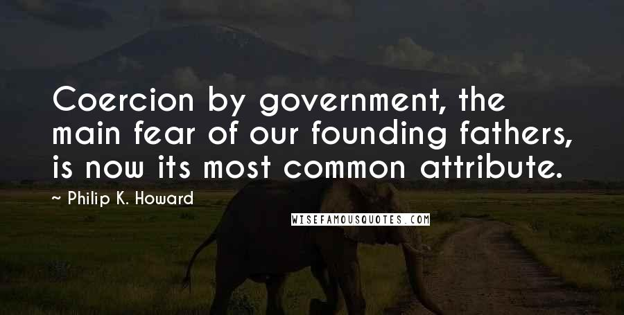 Philip K. Howard quotes: Coercion by government, the main fear of our founding fathers, is now its most common attribute.