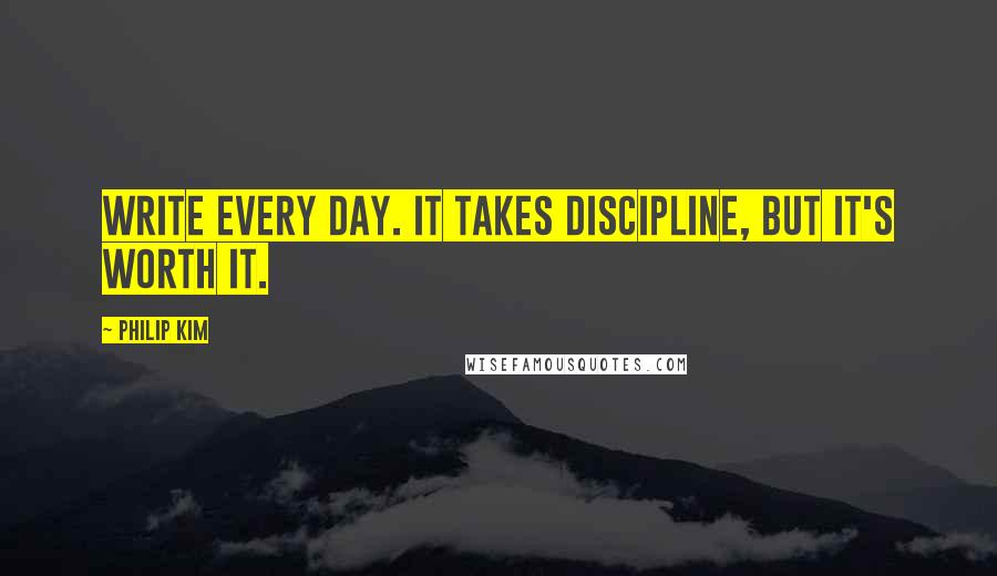Philip Kim quotes: Write every day. It takes discipline, but it's worth it.