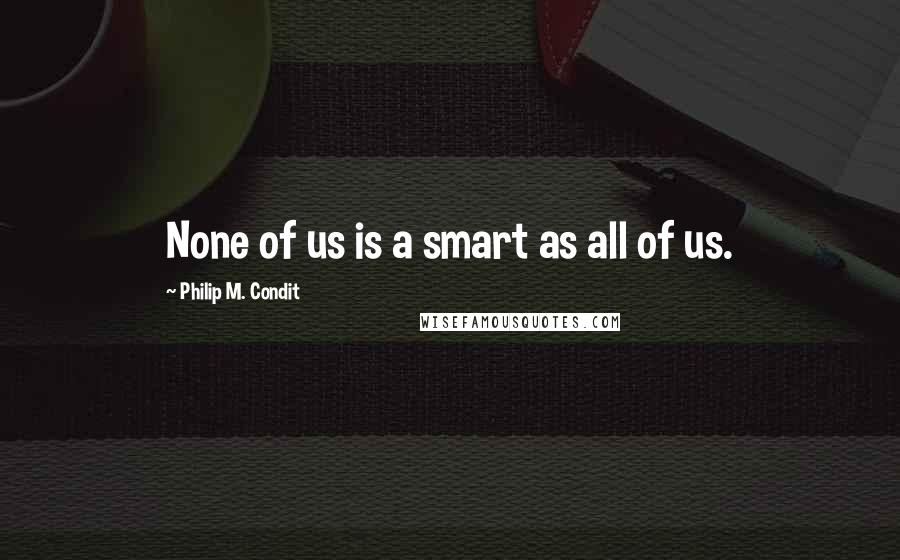 Philip M. Condit quotes: None of us is a smart as all of us.