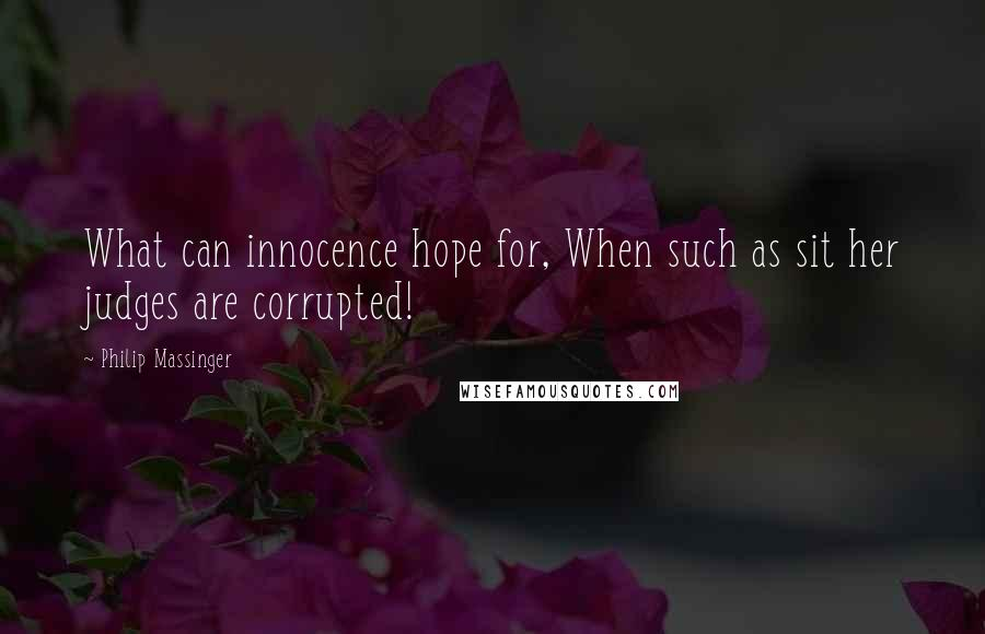 Philip Massinger quotes: What can innocence hope for, When such as sit her judges are corrupted!